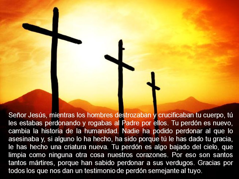 Señor Jesús, mientras los hombres destrozaban y crucificaban tu cuerpo, tú les estabas perdonando y rogabas al Padre por ellos. Tu perdón es nuevo, ca