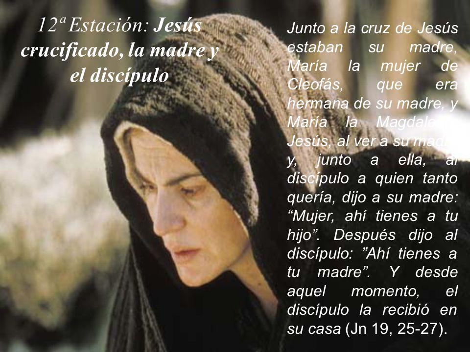 12ª Estación: Jesús crucificado, la madre y el discípulo Junto a la cruz de Jesús estaban su madre, María la mujer de Cleofás, que era hermana de su m