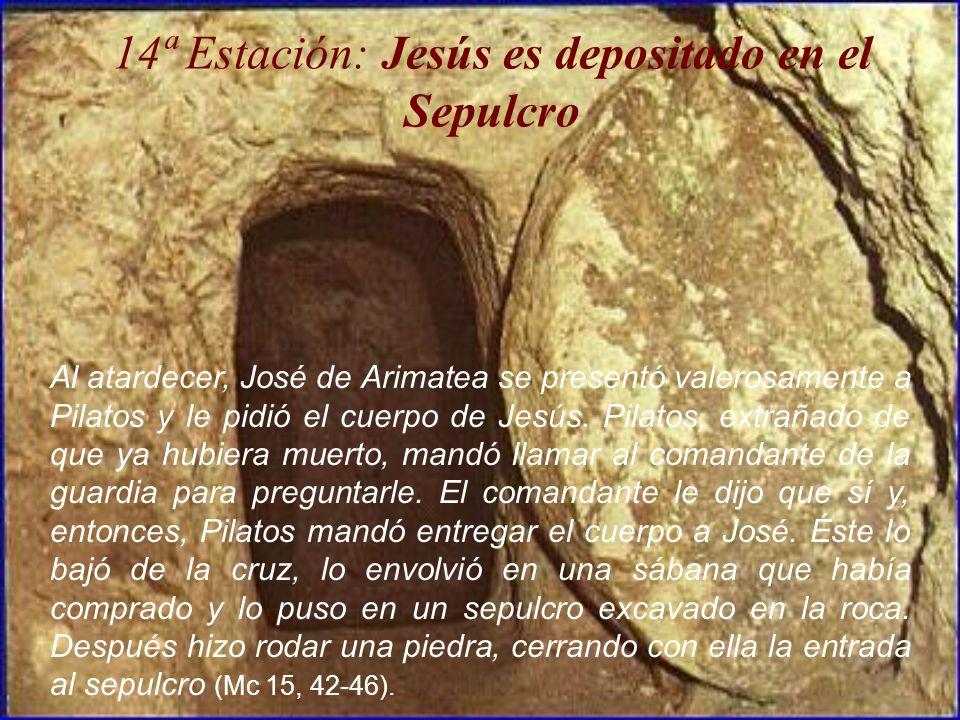 14ª Estación: Jesús es depositado en el Sepulcro Al atardecer, José de Arimatea se presentó valerosamente a Pilatos y le pidió el cuerpo de Jesús. Pil