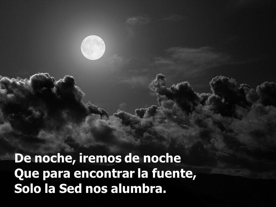 De noche, iremos de noche Que para encontrar la fuente, Solo la Sed nos alumbra.