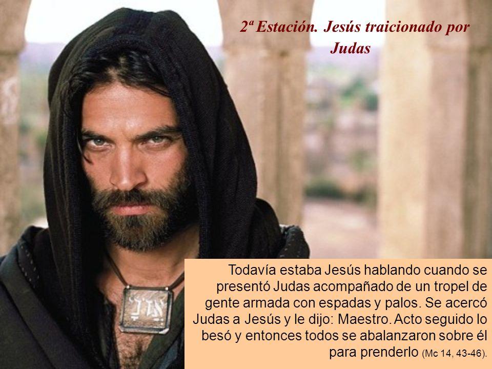 2ª Estación. Jesús traicionado por Judas Todavía estaba Jesús hablando cuando se presentó Judas acompañado de un tropel de gente armada con espadas y