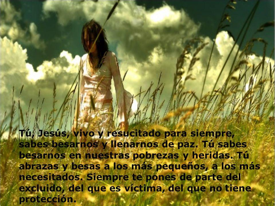 Tú, Jesús, vivo y resucitado para siempre, sabes besarnos y llenarnos de paz. Tú sabes besarnos en nuestras pobrezas y heridas. Tú abrazas y besas a l