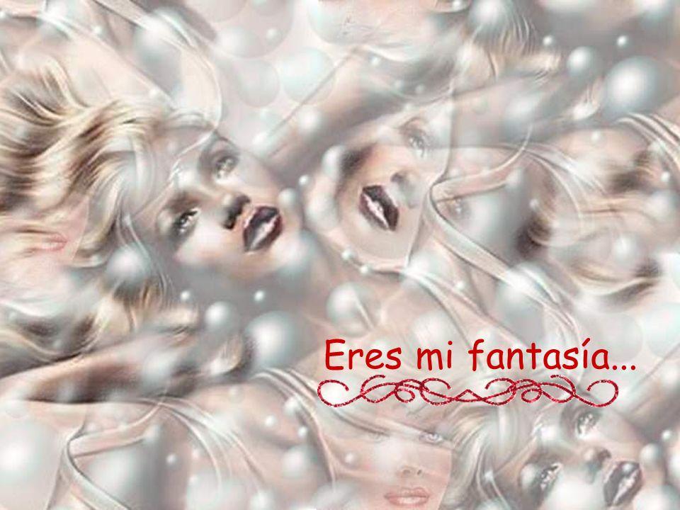 Eres mi fantasía...