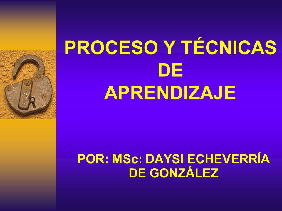 PROCESO Y TÉCNICAS DE APRENDIZAJE POR: MSc: DAYSI ECHEVERRÍA DE GONZÁLEZ