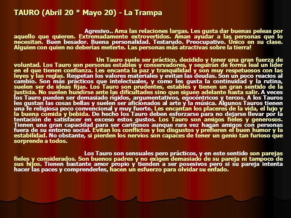 TAURO (Abril 20 * Mayo 20) - La Trampa Agresivo.. Ama las relaciones largas. Les gusta dar buenas peleas por aquello que quieren. Extremadamente extro