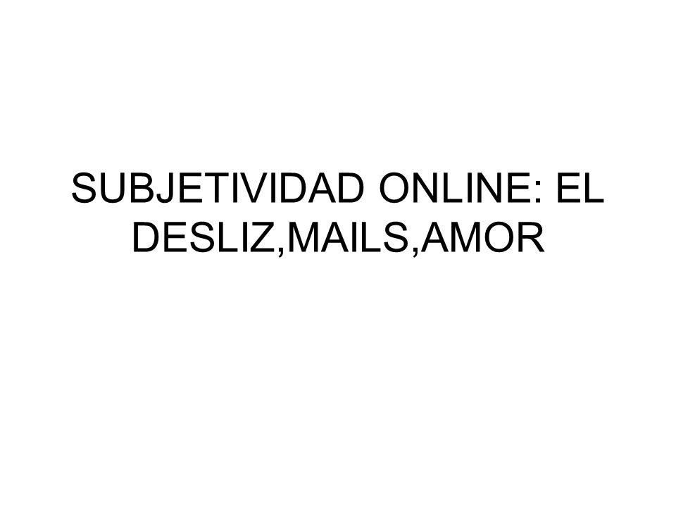 SUBJETIVIDAD ONLINE: EL DESLIZ,MAILS,AMOR