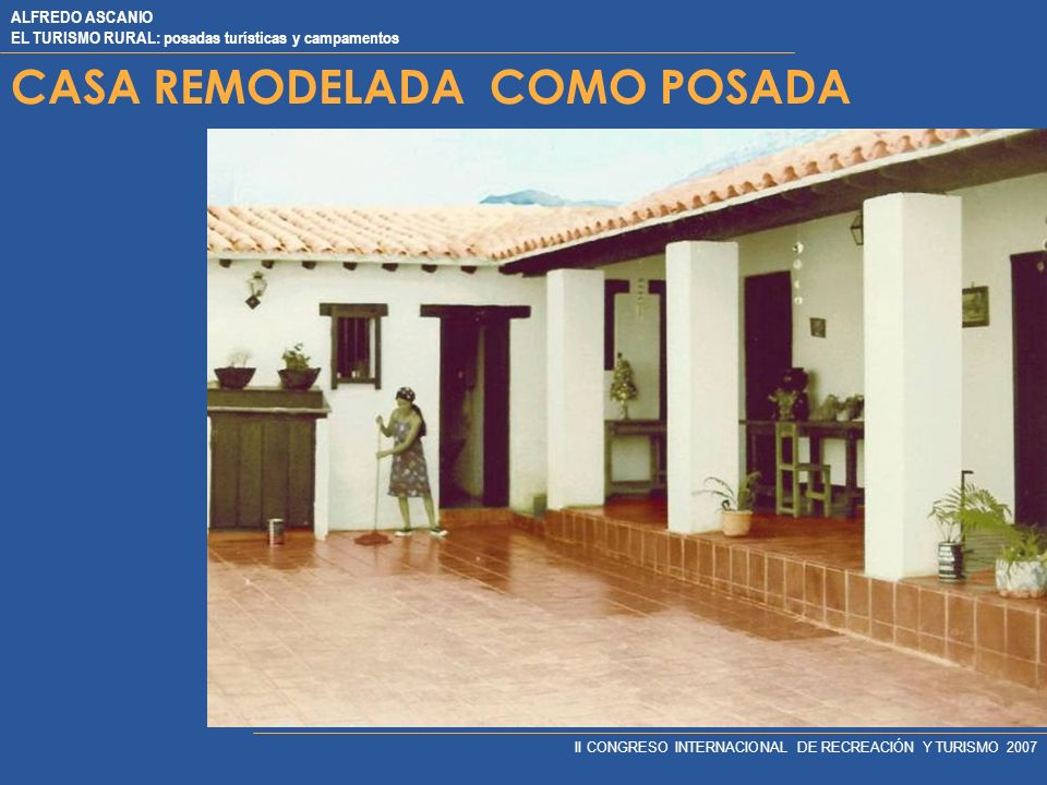ALFREDO ASCANIO EL TURISMO RURAL: posadas turísticas y campamentos II CONGRESO INTERNACIONAL DE RECREACIÓN Y TURISMO 2007 CASA REMODELADA COMO POSADA