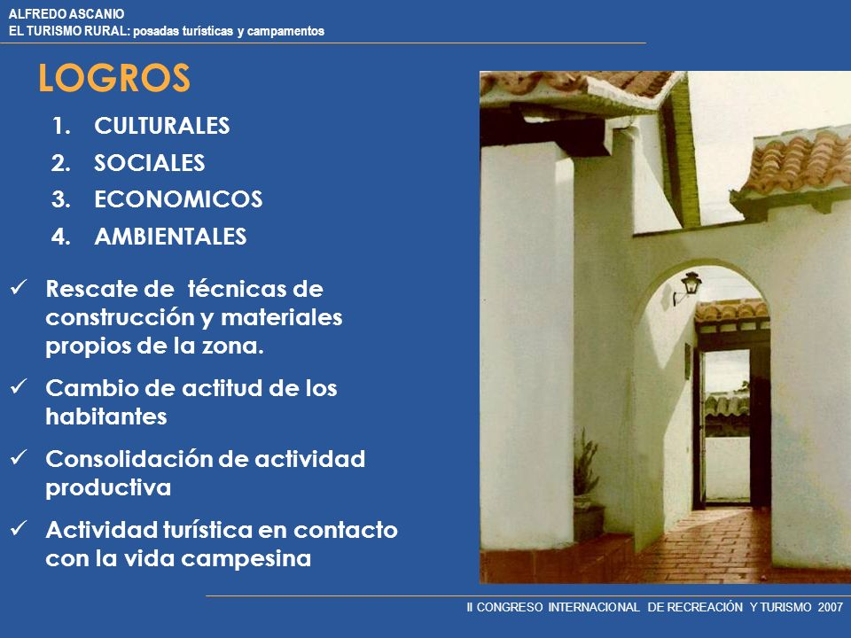 ALFREDO ASCANIO EL TURISMO RURAL: posadas turísticas y campamentos II CONGRESO INTERNACIONAL DE RECREACIÓN Y TURISMO 2007 LOGROS 1.CULTURALES 2.SOCIALES 3.ECONOMICOS 4.AMBIENTALES Rescate de técnicas de construcción y materiales propios de la zona.