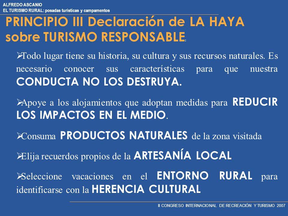 ALFREDO ASCANIO EL TURISMO RURAL: posadas turísticas y campamentos II CONGRESO INTERNACIONAL DE RECREACIÓN Y TURISMO 2007 PRINCIPIO III Declaración de LA HAYA sobre TURISMO RESPONSABLE : Todo lugar tiene su historia, su cultura y sus recursos naturales.