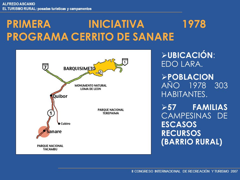 ALFREDO ASCANIO EL TURISMO RURAL: posadas turísticas y campamentos II CONGRESO INTERNACIONAL DE RECREACIÓN Y TURISMO 2007 PRIMERA INICIATIVA 1978 PROGRAMA CERRITO DE SANARE UBICACIÓN : EDO LARA.