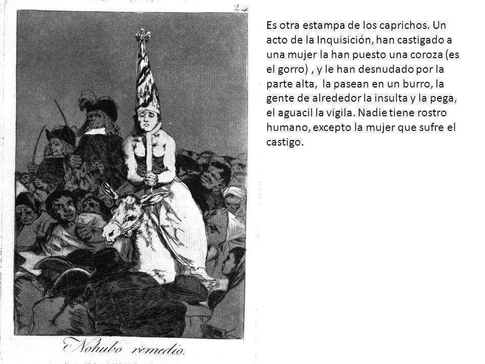 Es otra estampa de los caprichos. Un acto de la Inquisición, han castigado a una mujer la han puesto una coroza (es el gorro), y le han desnudado por