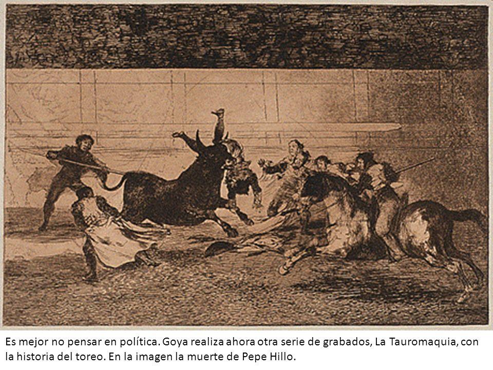 Es mejor no pensar en política. Goya realiza ahora otra serie de grabados, La Tauromaquia, con la historia del toreo. En la imagen la muerte de Pepe H