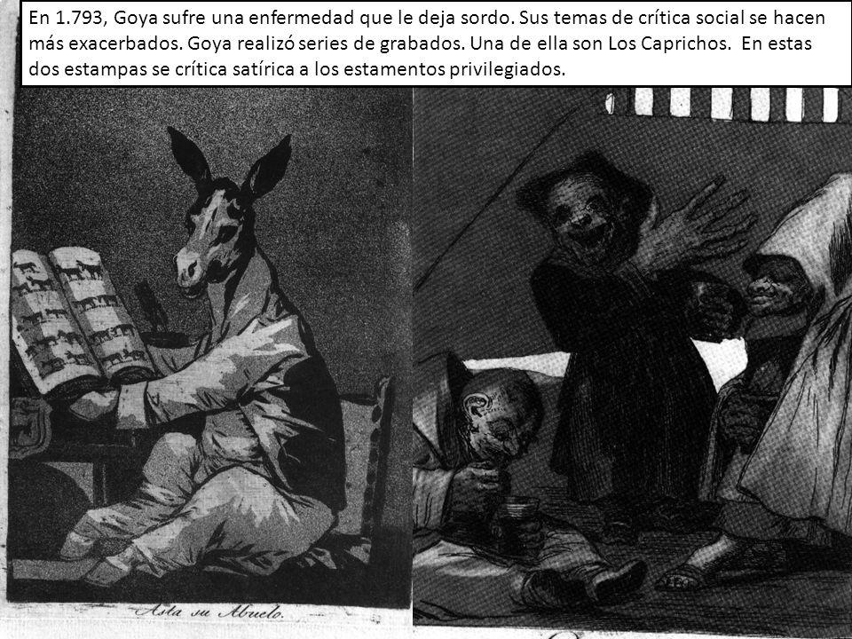En 1.793, Goya sufre una enfermedad que le deja sordo. Sus temas de crítica social se hacen más exacerbados. Goya realizó series de grabados. Una de e