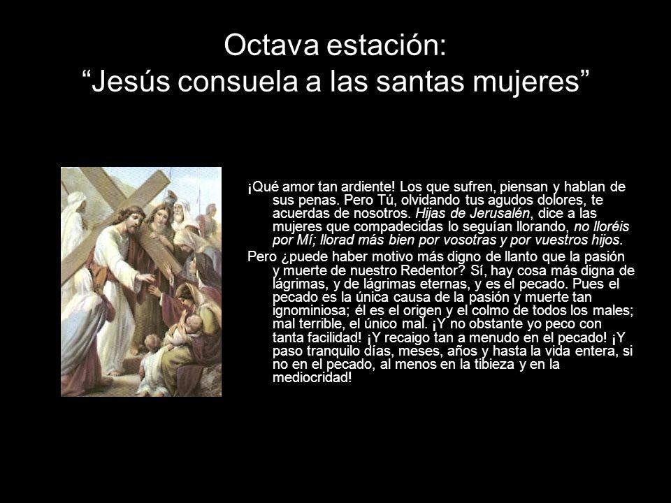 Octava estación: Jesús consuela a las santas mujeres ¡Qué amor tan ardiente! Los que sufren, piensan y hablan de sus penas. Pero Tú, olvidando tus agu