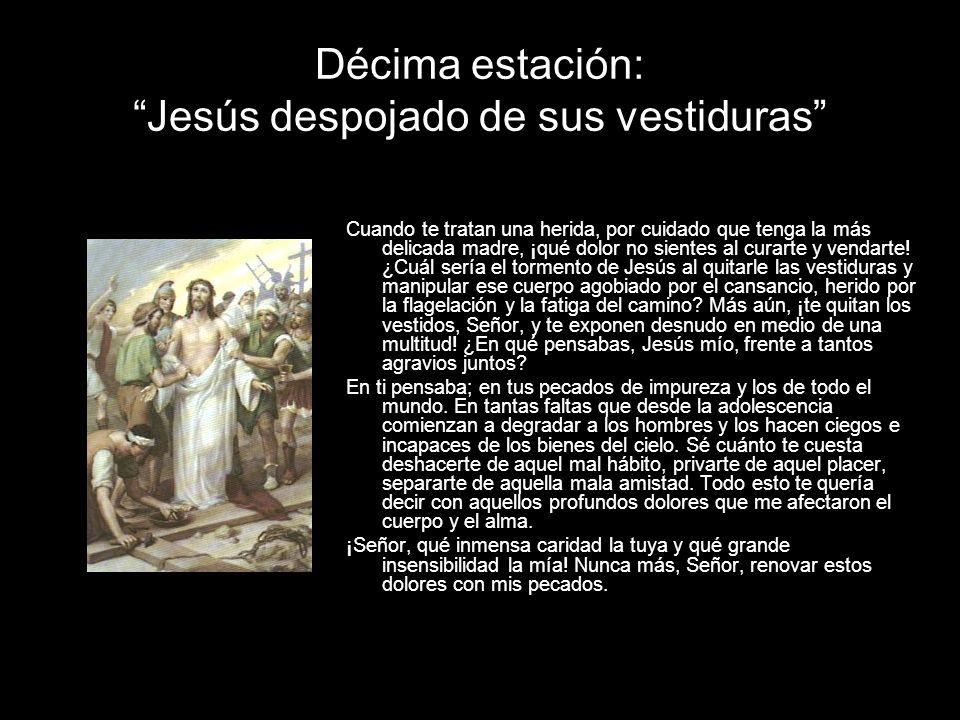 Décima estación: Jesús despojado de sus vestiduras Cuando te tratan una herida, por cuidado que tenga la más delicada madre, ¡qué dolor no sientes al