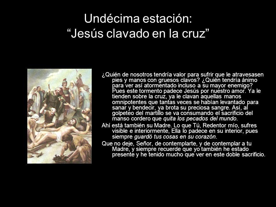 Undécima estación: Jesús clavado en la cruz ¿Quién de nosotros tendría valor para sufrir que le atravesasen pies y manos con gruesos clavos.