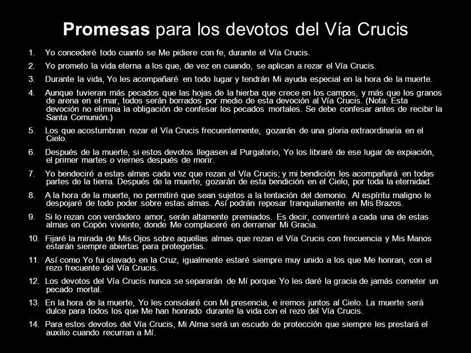 Promesas para los devotos del Vía Crucis 1. Yo concederé todo cuanto se Me pidiere con fe, durante el Vía Crucis. 2. Yo prometo la vida eterna a los q