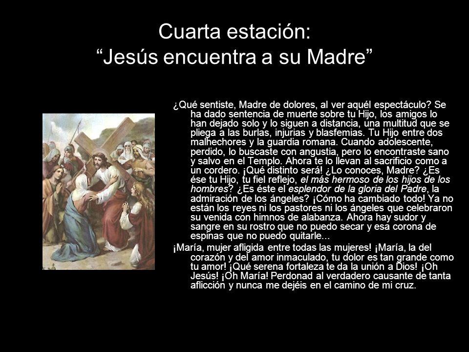Cuarta estación: Jesús encuentra a su Madre ¿Qué sentiste, Madre de dolores, al ver aquél espectáculo? Se ha dado sentencia de muerte sobre tu Hijo, l