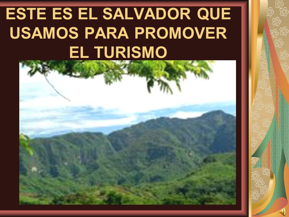 ESTE ES EL SALVADOR QUE USAMOS PARA PROMOVER EL TURISMO