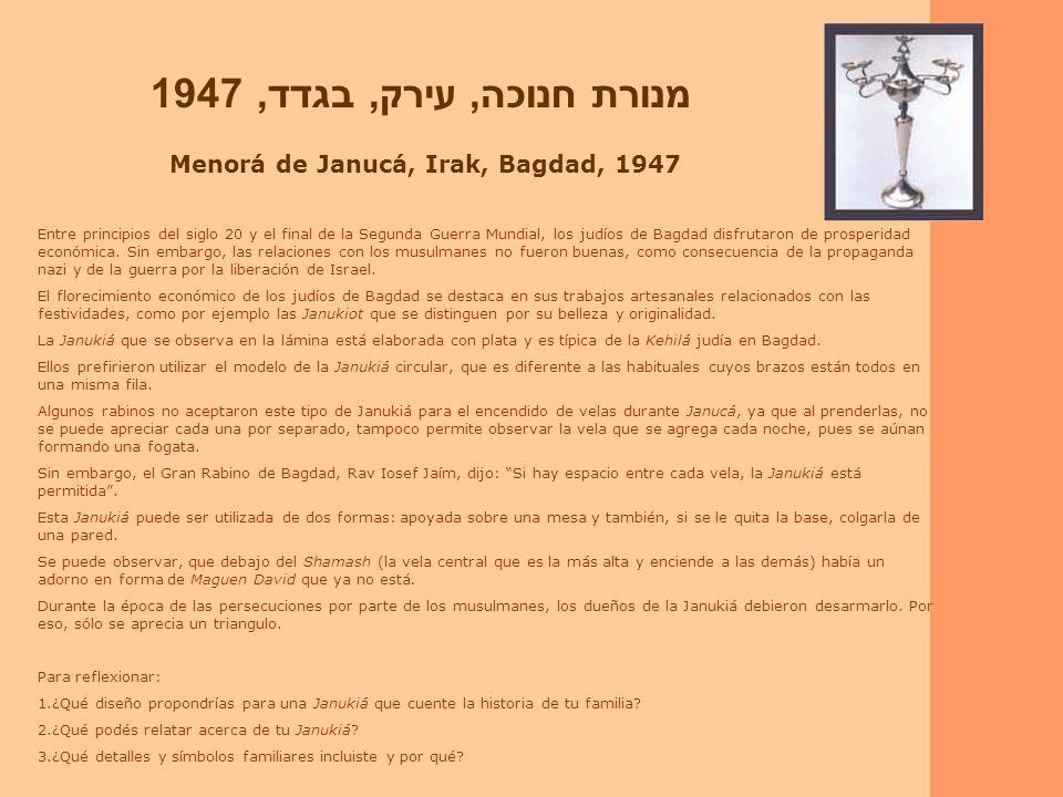מנורת חנוכה, עירק, בגדד, 1947 Menorá de Janucá, Irak, Bagdad, 1947 Entre principios del siglo 20 y el final de la Segunda Guerra Mundial, los judíos de Bagdad disfrutaron de prosperidad económica.