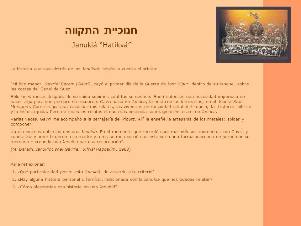 חנוכיית התקווה Janukiá Hatikvá La historia que vive detrás de las Janukiot, según lo cuenta el artista: Mi hijo menor, Gavriel Baram (Gavri), cayó el primer día de la Guerra de Iom Kipur, dentro de su tanque, sobre las costas del Canal de Suez.