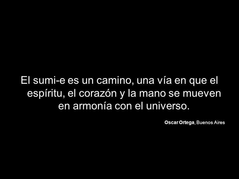 El sumi-e es un camino, una vía en que el espíritu, el corazón y la mano se mueven en armonía con el universo. Oscar Ortega, Buenos Aires