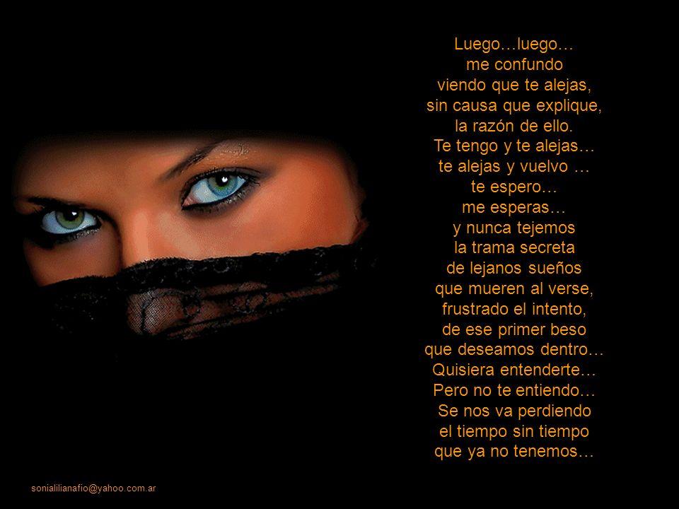 sonialilianafio@yahoo.com.ar A veces pienso que… En verdad me amas, aunque en tus señales no descubra nada. Me quedo en silencio… te contemplo el alma