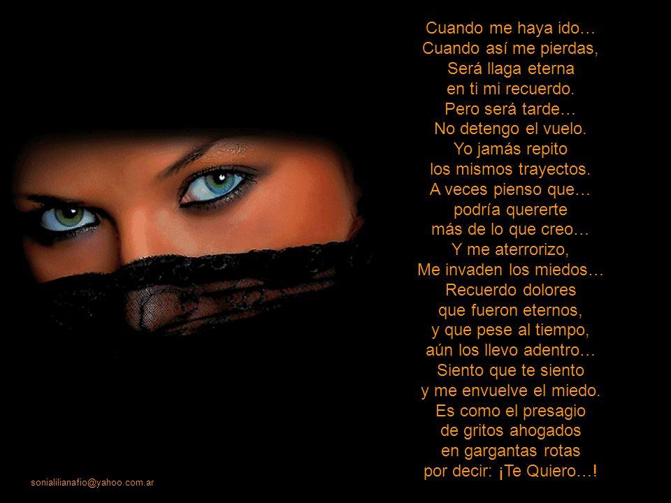 sonialilianafio@yahoo.com.ar Te sientes seguro de que yo te quiero… Pero te equivocas… Soy como los vientos, que pueden violentos rodearte sin verlos