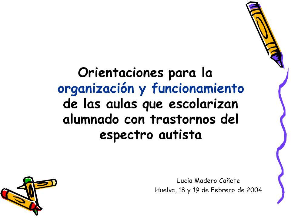 Orientaciones para la organización y funcionamiento de las aulas que escolarizan alumnado con trastornos del espectro autista Lucía Madero Cañete Huelva, 18 y 19 de Febrero de 2004