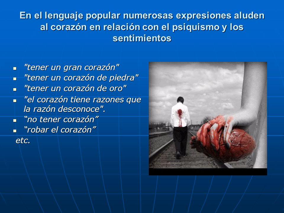 En el lenguaje popular numerosas expresiones aluden al corazón en relación con el psiquismo y los sentimientos