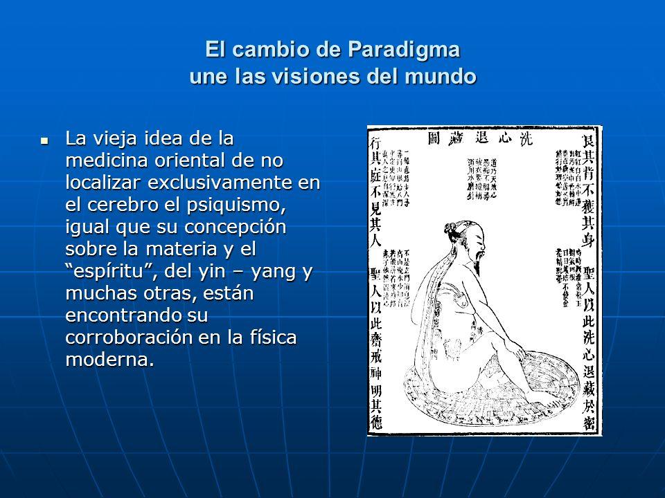 El cambio de Paradigma une las visiones del mundo La vieja idea de la medicina oriental de no localizar exclusivamente en el cerebro el psiquismo, igu