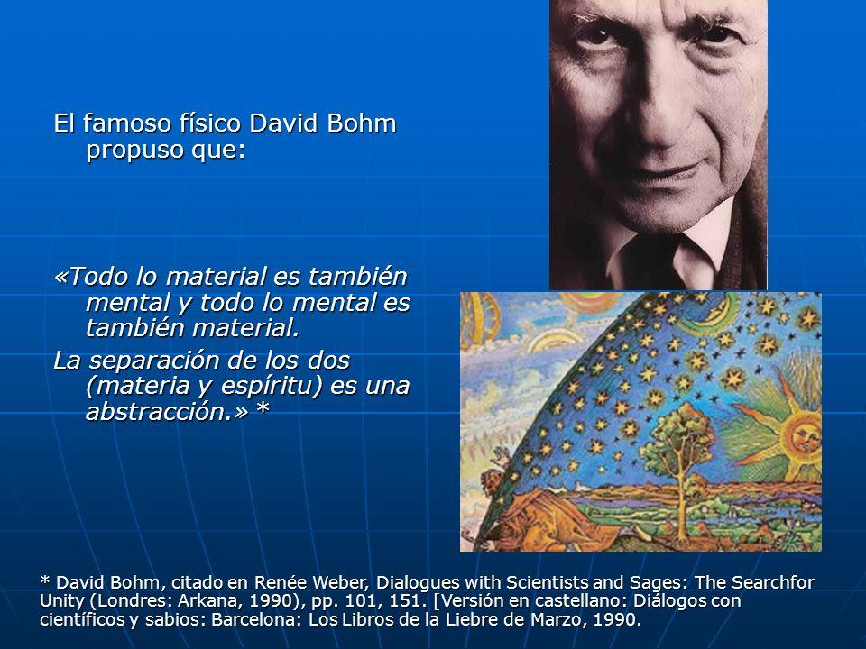 El famoso físico David Bohm propuso que: «Todo lo material es también mental y todo lo mental es también material. La separación de los dos (materia y