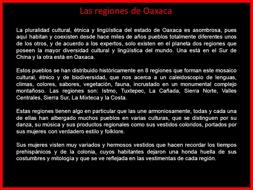 Las regiones de Oaxaca La pluralidad cultural, étnica y lingüística del estado de Oaxaca es asombrosa, pues aquí habitan y coexisten desde hace miles de años pueblos totalmente diferentes unos de los otros, y de acuerdo a los expertos, solo existen en el planeta dos regiones que poseen la mayor diversidad cultural y lingüística del mundo.