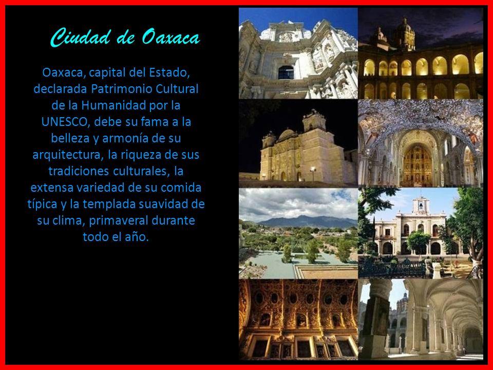 Oaxaca, capital del Estado, declarada Patrimonio Cultural de la Humanidad por la UNESCO, debe su fama a la belleza y armonía de su arquitectura, la riqueza de sus tradiciones culturales, la extensa variedad de su comida típica y la templada suavidad de su clima, primaveral durante todo el año.