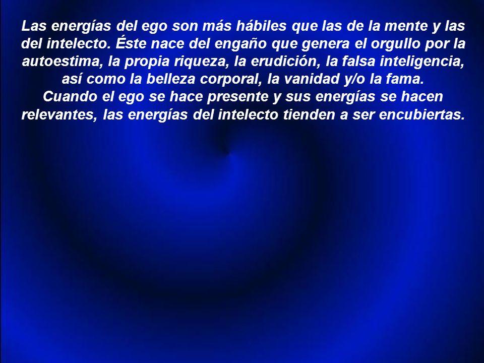 Las energías del ego son más hábiles que las de la mente y las del intelecto.