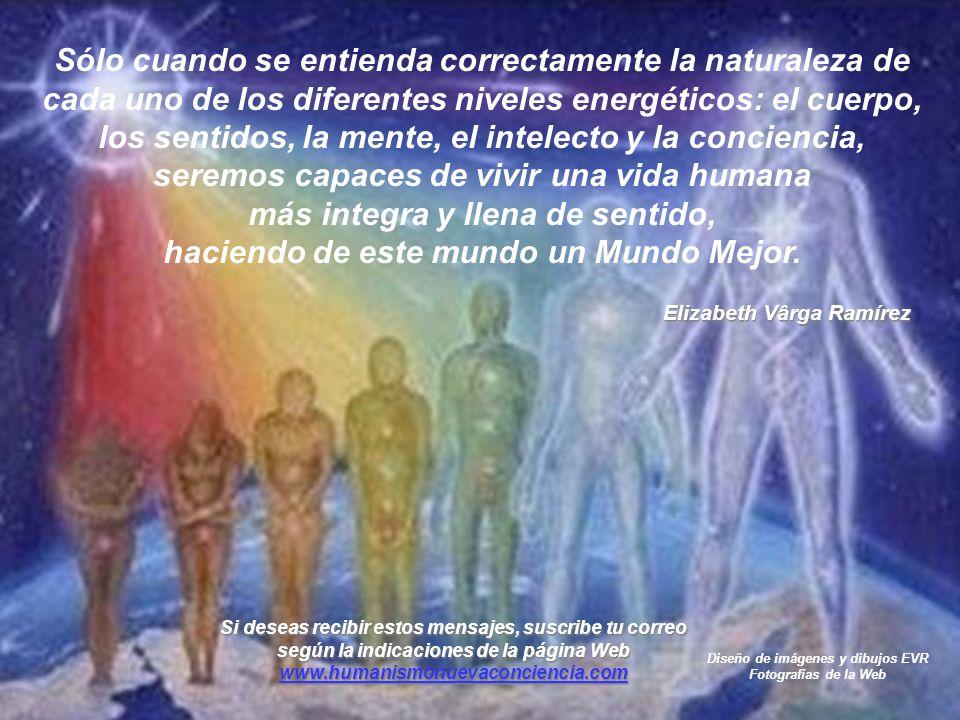 Sólo cuando se entienda correctamente la naturaleza de cada uno de los diferentes niveles energéticos: el cuerpo, los sentidos, la mente, el intelecto y la conciencia, seremos capaces de vivir una vida humana más integra y llena de sentido, haciendo de este mundo un Mundo Mejor.