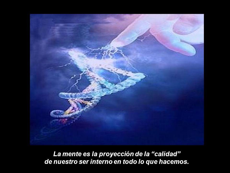 La mente es la proyección de la calidad de nuestro ser interno en todo lo que hacemos.