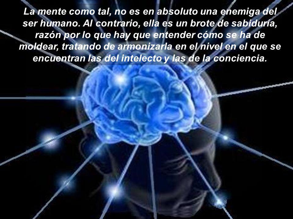 La mente como tal, no es en absoluto una enemiga del ser humano.