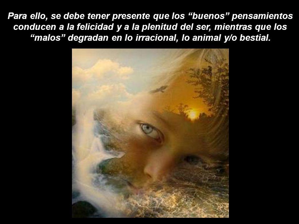 Para ello, se debe tener presente que los buenos pensamientos conducen a la felicidad y a la plenitud del ser, mientras que los malos degradan en lo irracional, lo animal y/o bestial.