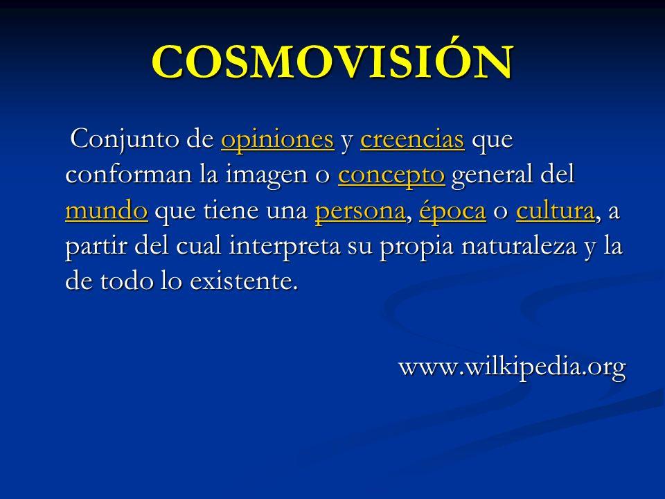 COSMOVISIÓN Conjunto de opiniones y creencias que conforman la imagen o concepto general del mundo que tiene una persona, época o cultura, a partir de
