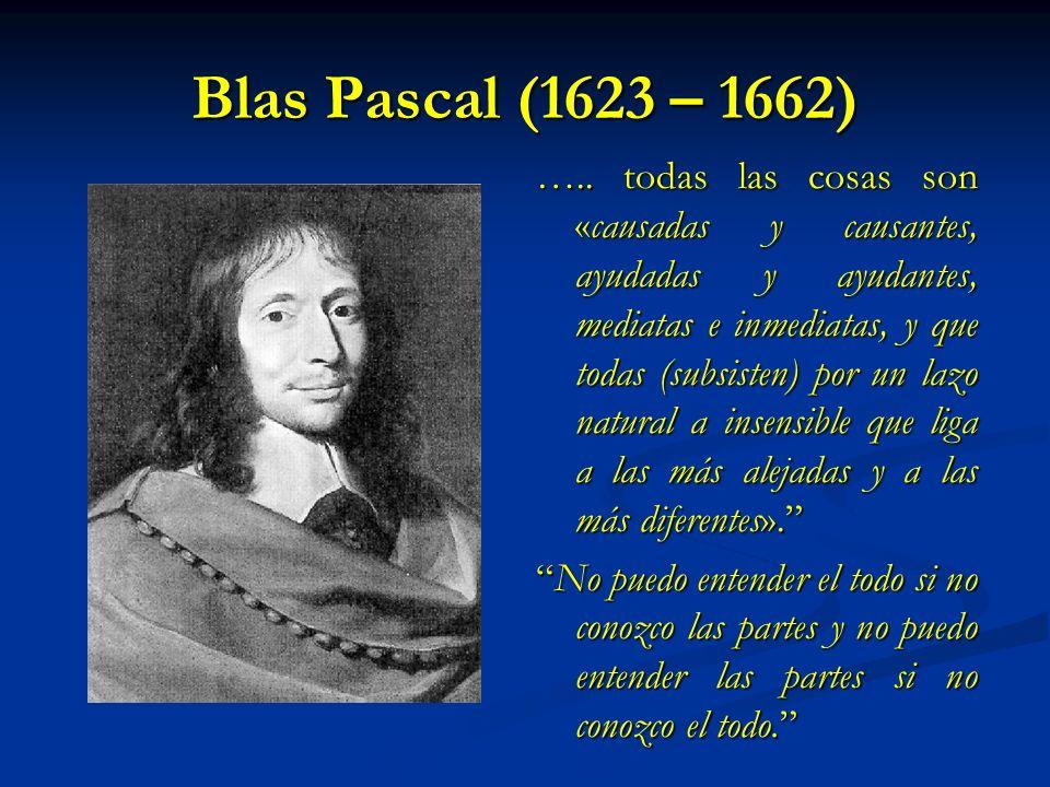 Blas Pascal (1623 – 1662) ….. todas las cosas son «causadas y causantes, ayudadas y ayudantes, mediatas e inmediatas, y que todas (subsisten) por un l