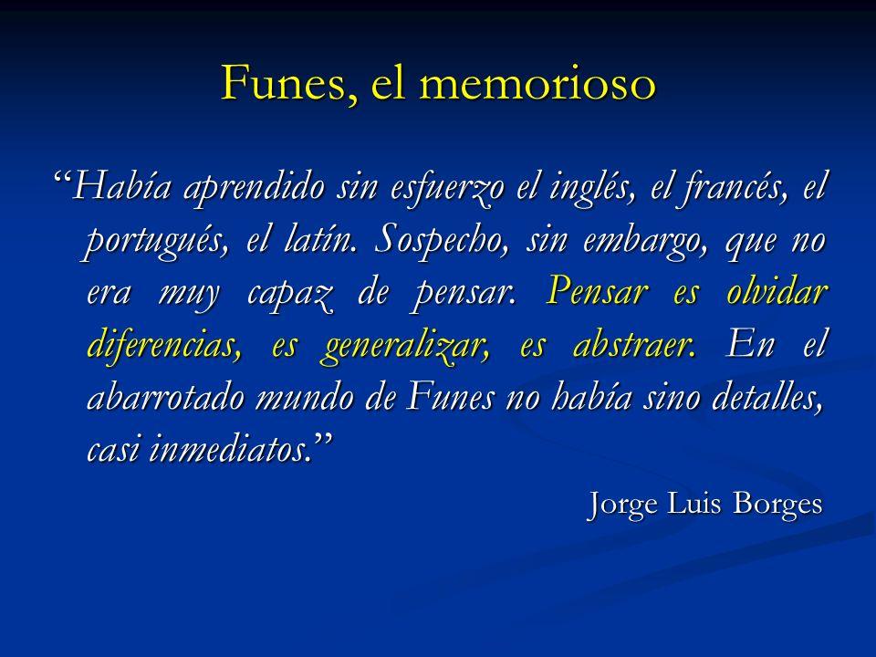 Funes, el memorioso Había aprendido sin esfuerzo el inglés, el francés, el portugués, el latín. Sospecho, sin embargo, que no era muy capaz de pensar.