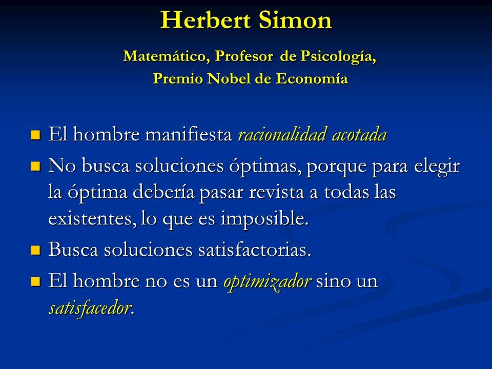 Herbert Simon Matemático, Profesor de Psicología, Premio Nobel de Economía El hombre manifiesta racionalidad acotada El hombre manifiesta racionalidad