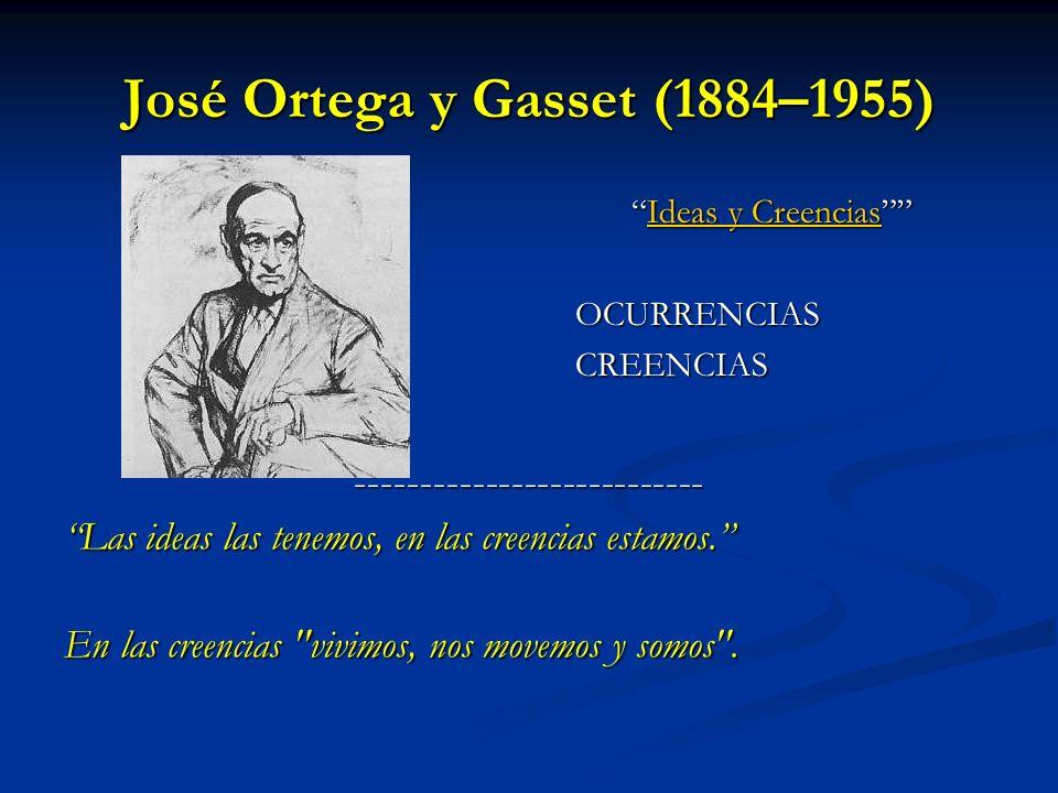 José Ortega y Gasset (1884–1955) Ideas y CreenciasIdeas y Creencias OCURRENCIAS CREENCIAS --------------------------- Las ideas las tenemos, en las cr