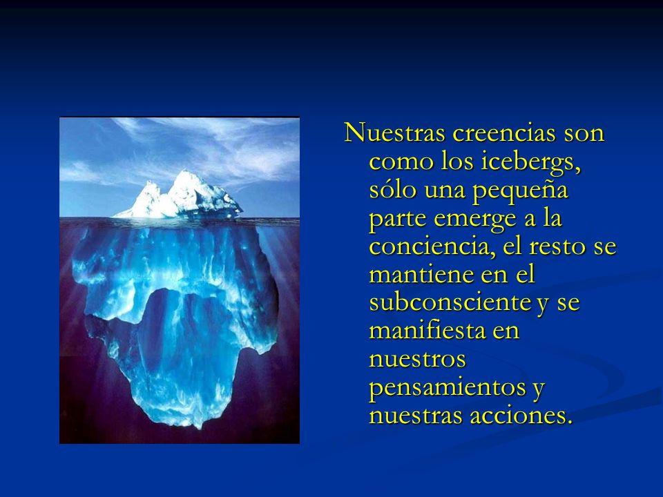 Nuestras creencias son como los icebergs, sólo una pequeña parte emerge a la conciencia, el resto se mantiene en el subconsciente y se manifiesta en n
