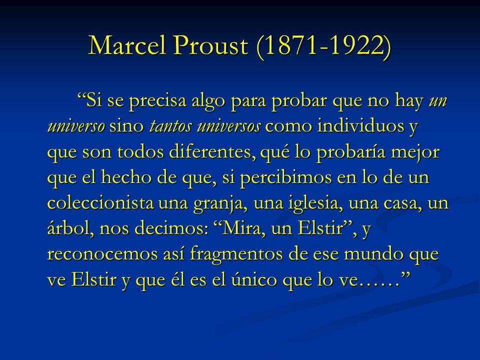 Marcel Proust (1871-1922) Si se precisa algo para probar que no hay un universo sino tantos universos como individuos y que son todos diferentes, qué