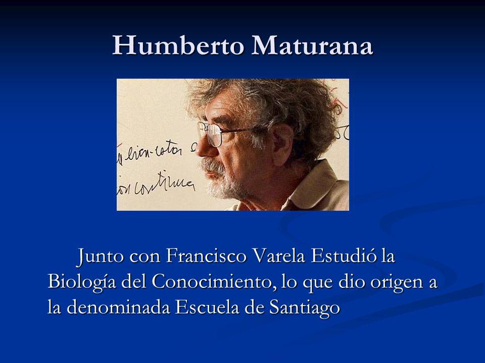 Humberto Maturana Junto con Francisco Varela Estudió la Biología del Conocimiento, lo que dio origen a la denominada Escuela de Santiago