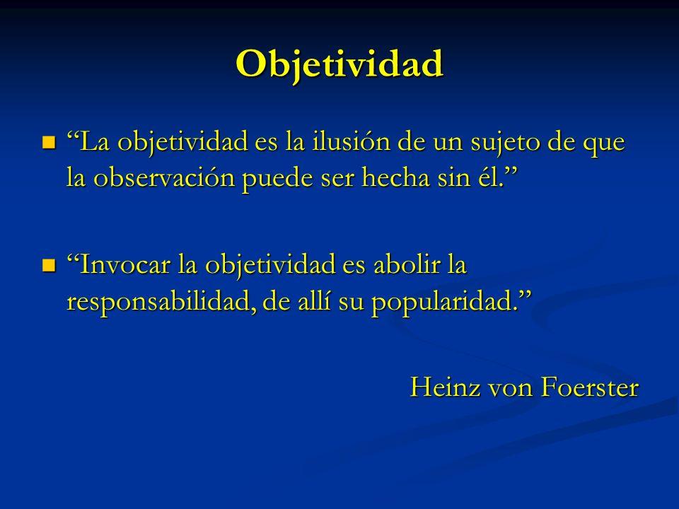 Objetividad La objetividad es la ilusión de un sujeto de que la observación puede ser hecha sin él. La objetividad es la ilusión de un sujeto de que l