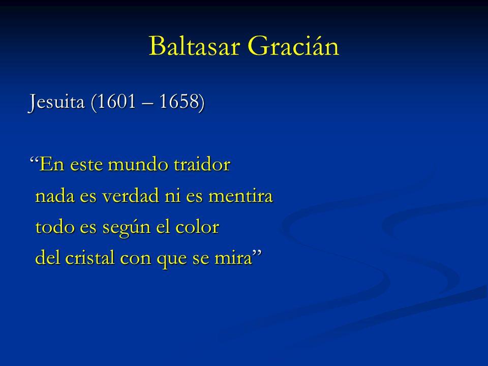 Baltasar Gracián Jesuita (1601 – 1658) En este mundo traidorEn este mundo traidor nada es verdad ni es mentira nada es verdad ni es mentira todo es se