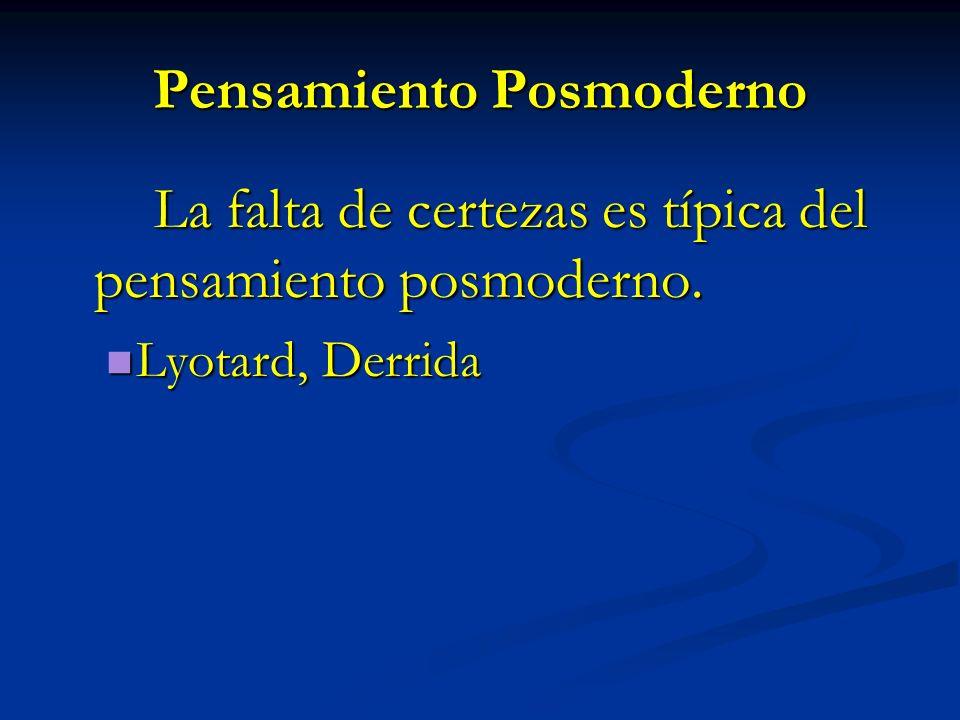 Pensamiento Posmoderno La falta de certezas es típica del pensamiento posmoderno. Lyotard, Derrida Lyotard, Derrida